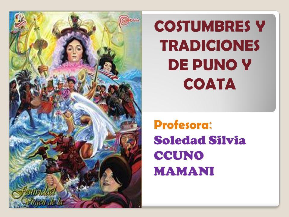 Profesora : Soledad Silvia CCUNO MAMANI COSTUMBRES Y TRADICIONES DE PUNO Y COATA