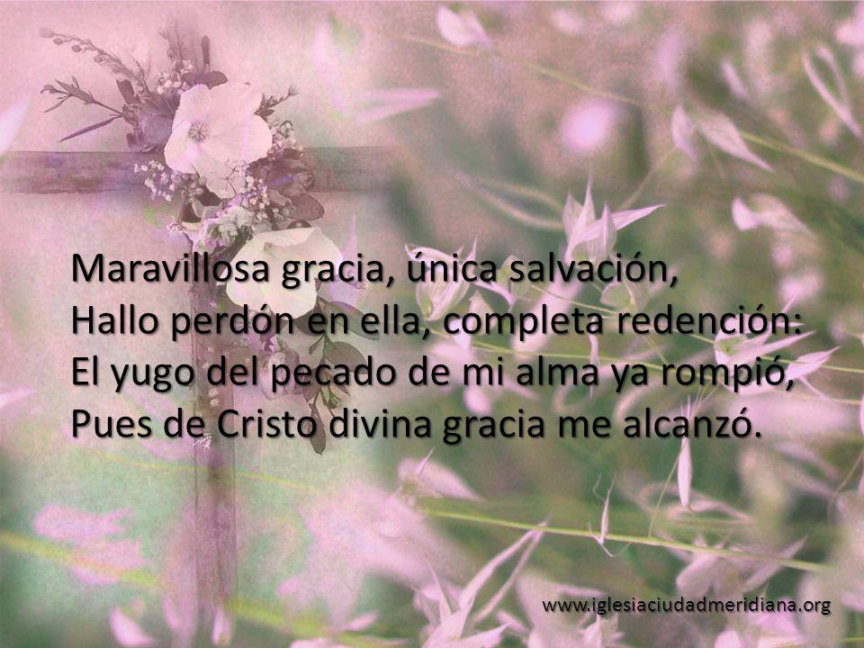 www.iglesiaciudadmeridiana.org Maravillosa gracia, única salvación, Hallo perdón en ella, completa redención: El yugo del pecado de mi alma ya rompió,