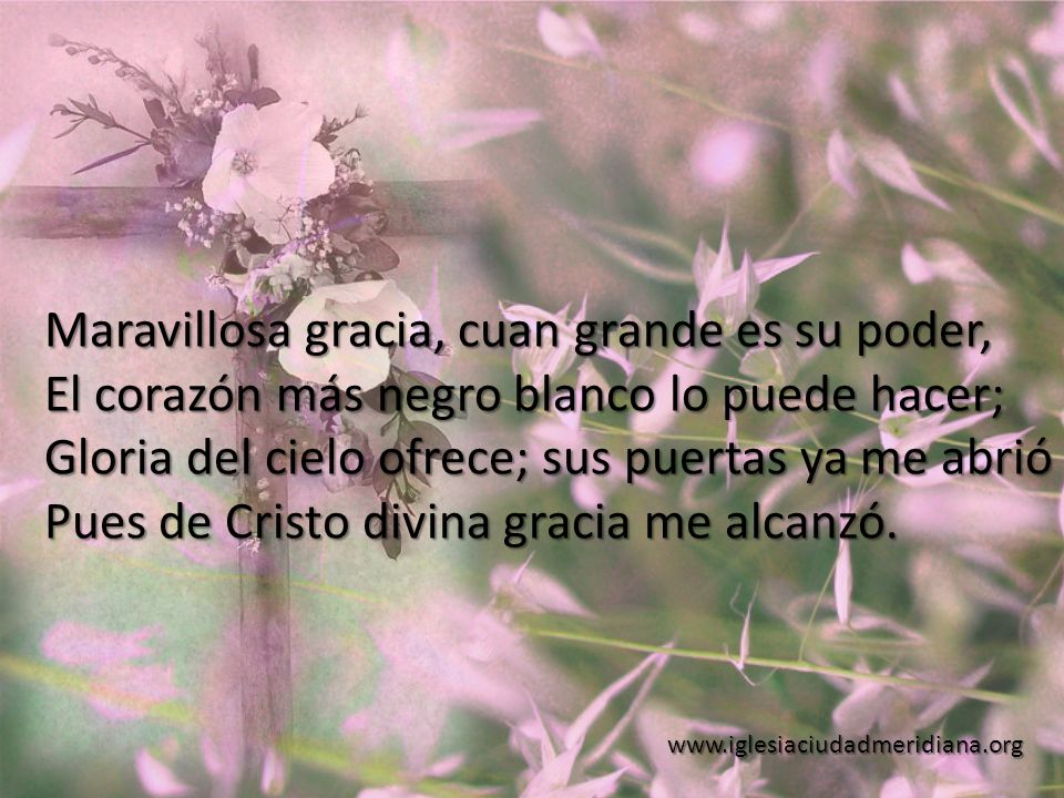 www.iglesiaciudadmeridiana.org Maravillosa gracia, cuan grande es su poder, El corazón más negro blanco lo puede hacer; Gloria del cielo ofrece; sus p