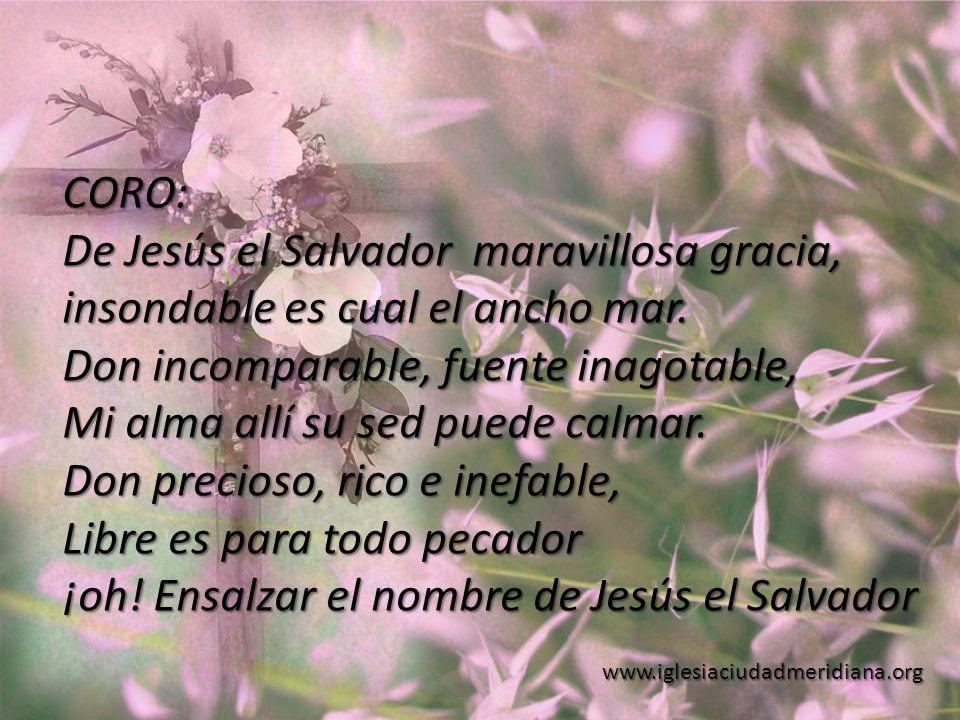 www.iglesiaciudadmeridiana.org CORO: De Jesús el Salvador maravillosa gracia, insondable es cual el ancho mar. Don incomparable, fuente inagotable, Mi