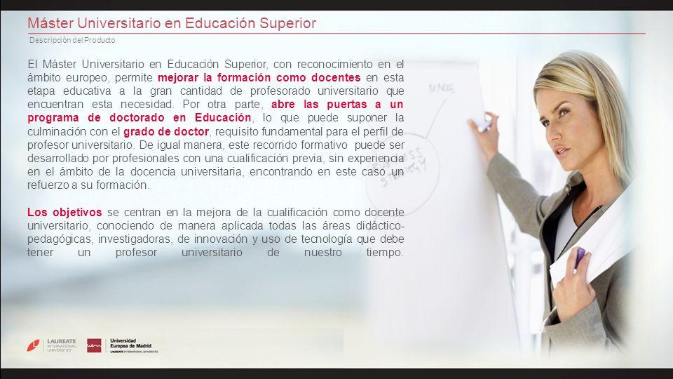 Máster Universitario en Educación Superior Descripción del Producto El Máster Universitario en Educación Superior, con reconocimiento en el ámbito europeo, permite mejorar la formación como docentes en esta etapa educativa a la gran cantidad de profesorado universitario que encuentran esta necesidad.