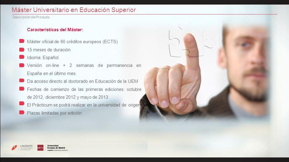 Máster Universitario en Educación Superior Descripción del Producto Programa: ECTSNOMBRE DEL MÓDULOOBSERVACIONES 6 1 El contexto de la Educación Superior 6 2 Actores y Escenarios Convalidado con Título LIU 6 3 El proceso de Enseñanza-Aprendizaje I 6 4 El proceso de Enseñanza-Aprendizaje II 6 5 Seguimiento y evaluación del proceso de Aprendizaje 6 6 Las TICs en el proceso de enseñanza-aprendizaje Se convalida la mitad con Título LIU 6 7 La práctica profesional: Prácticum Se puede hacer en la universidad propia 6 8 Iniciación a la investigación educativa 6 9 Innovación docente 6 10 Trabajo fin de máster Se inicia meses antes del fin del Máster y se expone en la UEM