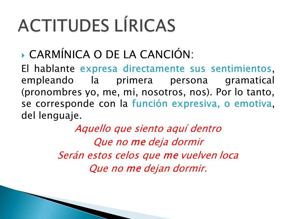 CARMÍNICA O DE LA CANCIÓN: El hablante expresa directamente sus sentimientos, empleando la primera persona gramatical (pronombres yo, me, mi, nosotros, nos).