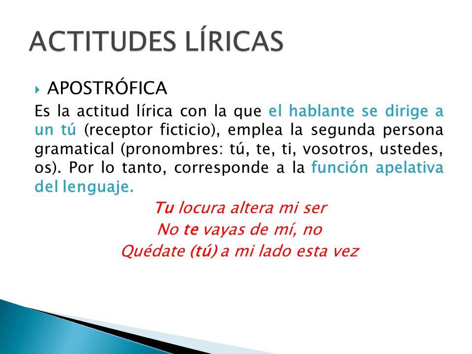 APOSTRÓFICA Es la actitud lírica con la que el hablante se dirige a un tú (receptor ficticio), emplea la segunda persona gramatical (pronombres: tú, te, ti, vosotros, ustedes, os).