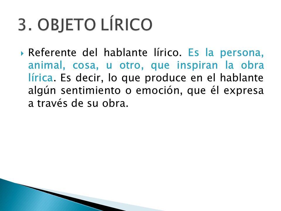 Referente del hablante lírico. Es la persona, animal, cosa, u otro, que inspiran la obra lírica. Es decir, lo que produce en el hablante algún sentimi