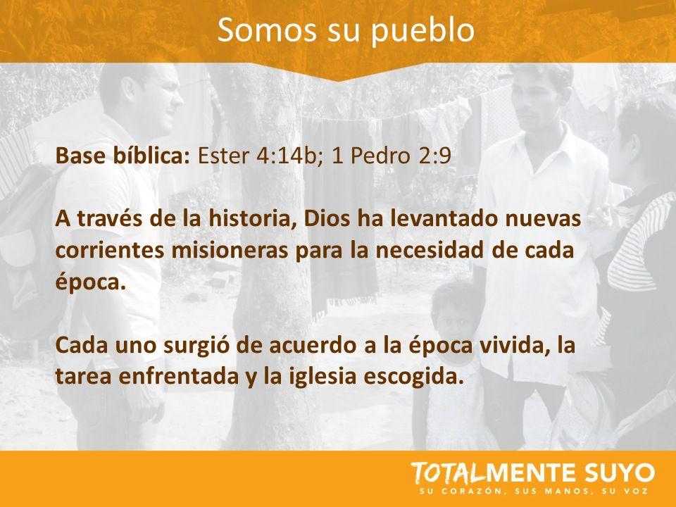 Somos su pueblo Base bíblica: Ester 4:14b; 1 Pedro 2:9 A través de la historia, Dios ha levantado nuevas corrientes misioneras para la necesidad de ca