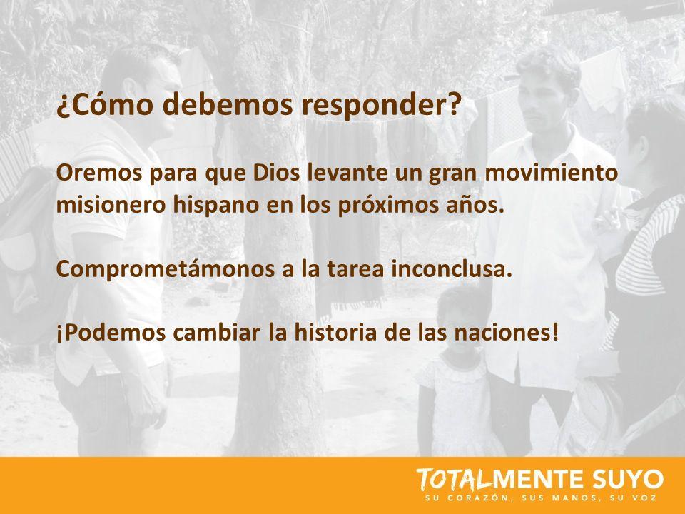 ¿Cómo debemos responder? Oremos para que Dios levante un gran movimiento misionero hispano en los próximos años. Comprometámonos a la tarea inconclusa