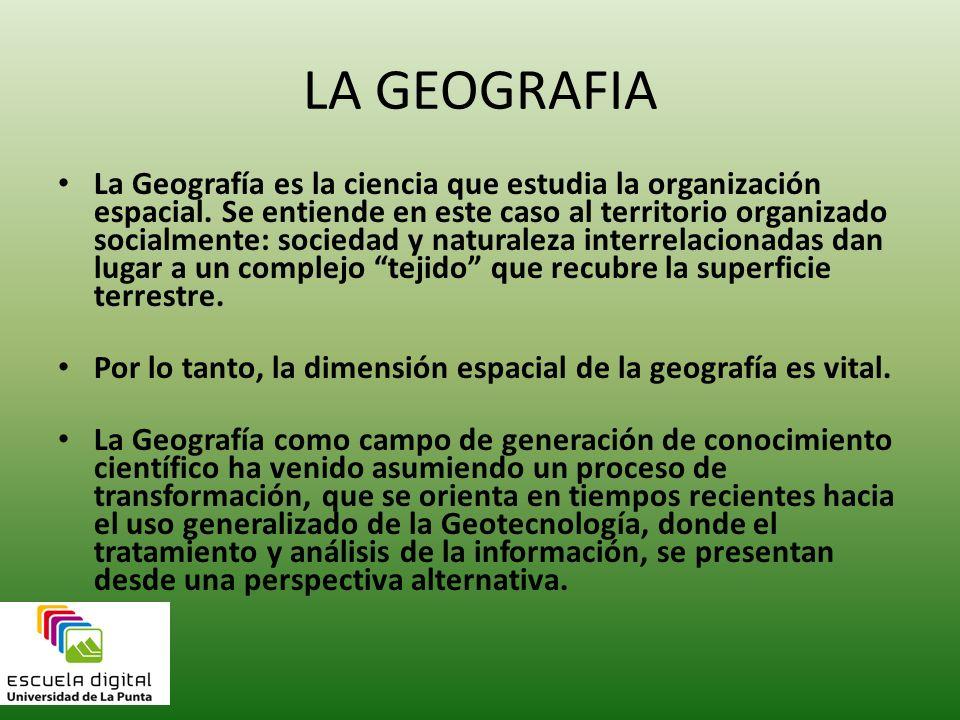 LA GEOGRAFIA La Geografía es la ciencia que estudia la organización espacial. Se entiende en este caso al territorio organizado socialmente: sociedad