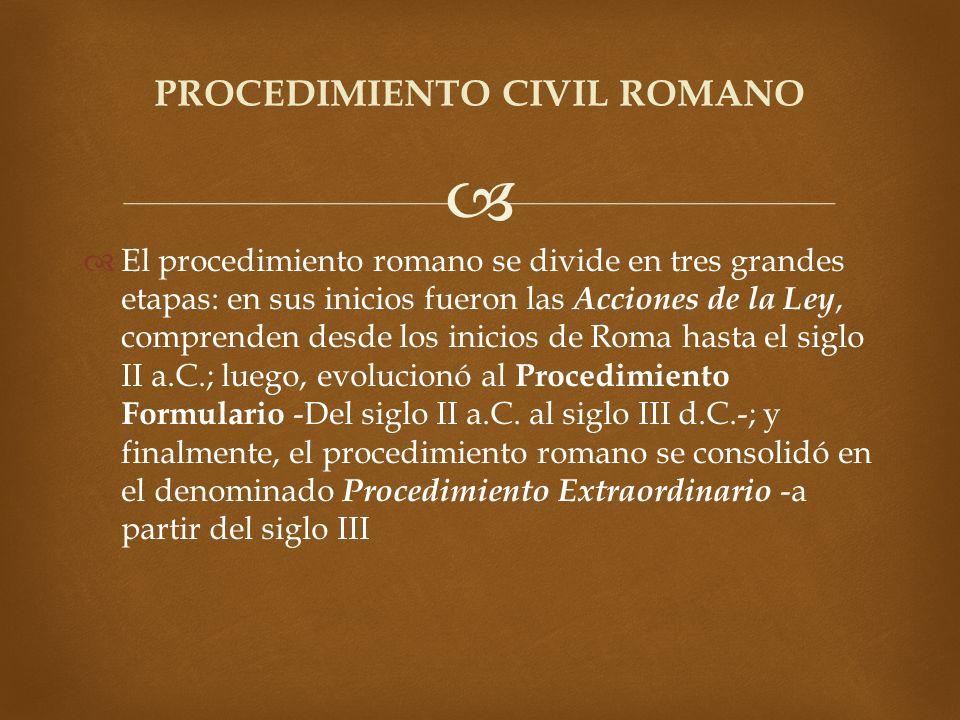 El procedimiento romano se divide en tres grandes etapas: en sus inicios fueron las Acciones de la Ley, comprenden desde los inicios de Roma hasta el