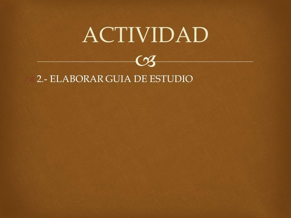 2.- ELABORAR GUIA DE ESTUDIO ACTIVIDAD