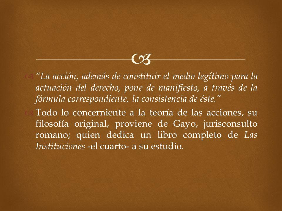La acción, además de constituir el medio legítimo para la actuación del derecho, pone de manifiesto, a través de la fórmula correspondiente, la consis