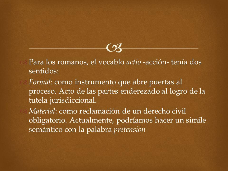 Para los romanos, el vocablo actio -acción- tenía dos sentidos: Formal : como instrumento que abre puertas al proceso. Acto de las partes enderezado a