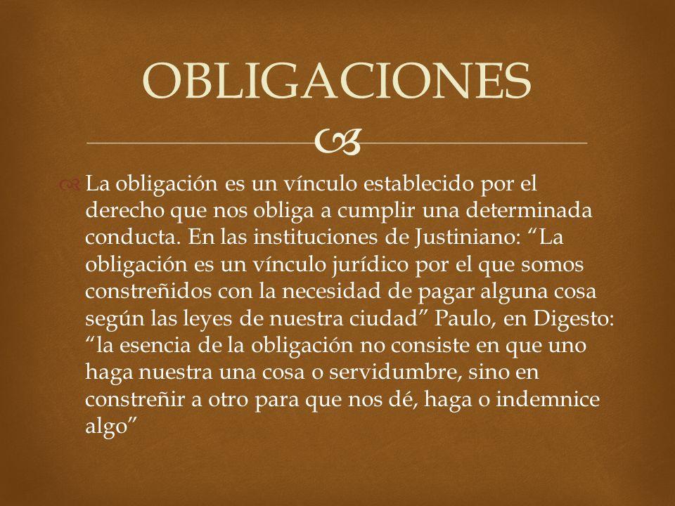 La obligación es un vínculo establecido por el derecho que nos obliga a cumplir una determinada conducta. En las instituciones de Justiniano: La oblig