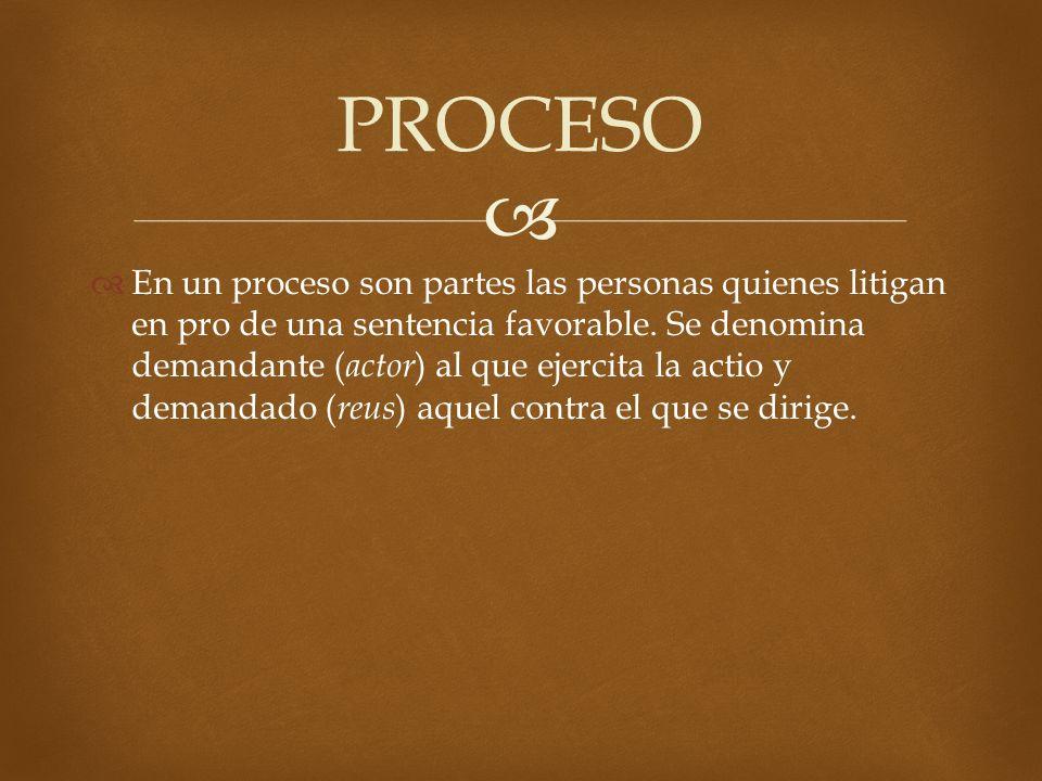 En un proceso son partes las personas quienes litigan en pro de una sentencia favorable. Se denomina demandante ( actor ) al que ejercita la actio y d