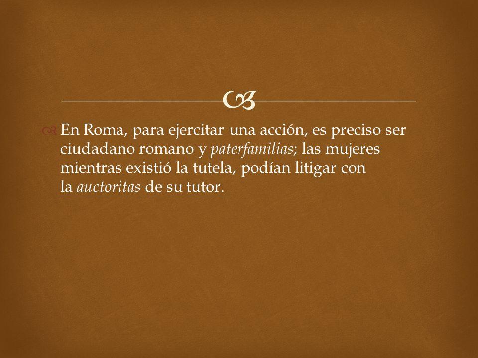 En Roma, para ejercitar una acción, es preciso ser ciudadano romano y paterfamilias ; las mujeres mientras existió la tutela, podían litigar con la au