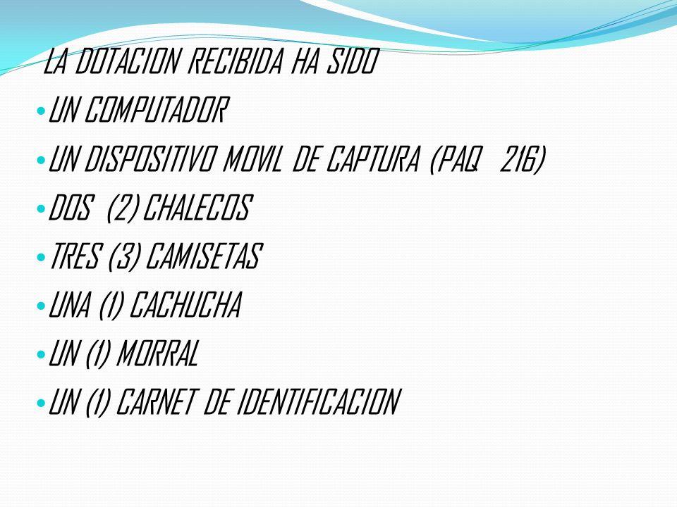 LA DOTACION RECIBIDA HA SIDO UN COMPUTADOR UN DISPOSITIVO MOVIL DE CAPTURA (PAQ 216) DOS (2) CHALECOS TRES (3) CAMISETAS UNA (1) CACHUCHA UN (1) MORRA