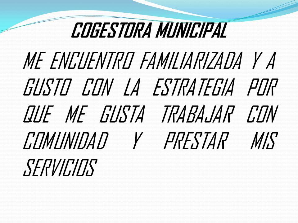 COGESTORA MUNICIPAL ME ENCUENTRO FAMILIARIZADA Y A GUSTO CON LA ESTRATEGIA POR QUE ME GUSTA TRABAJAR CON COMUNIDAD Y PRESTAR MIS SERVICIOS