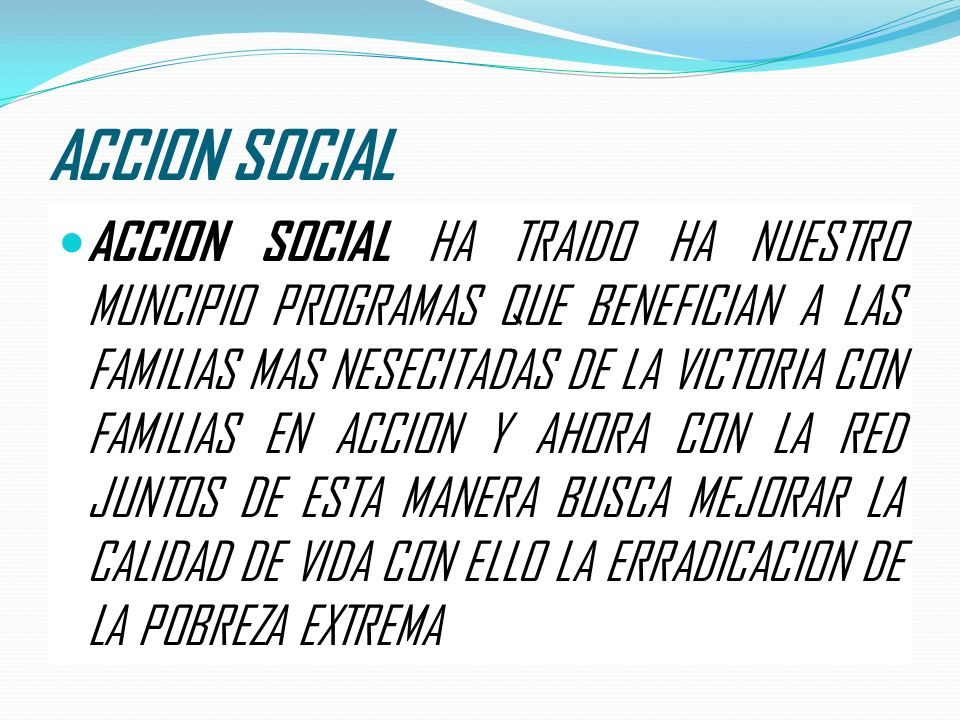 ACCION SOCIAL ACCION SOCIAL HA TRAIDO HA NUESTRO MUNCIPIO PROGRAMAS QUE BENEFICIAN A LAS FAMILIAS MAS NESECITADAS DE LA VICTORIA CON FAMILIAS EN ACCIO