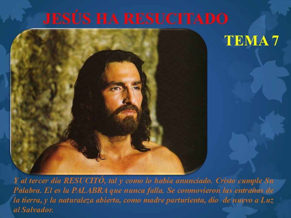 JESÚS HA RESUCITADO TEMA 7 Y al tercer día RESUCITÓ, tal y como lo había anunciado. Cristo cumple Su Palabra. El es la PALABRA que nunca falla. Se con
