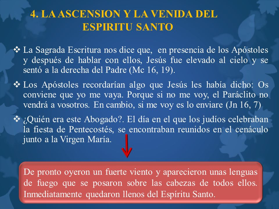 4. LA ASCENSION Y LA VENIDA DEL ESPIRITU SANTO La Sagrada Escritura nos dice que, en presencia de los Apóstoles y después de hablar con ellos, Jesús f