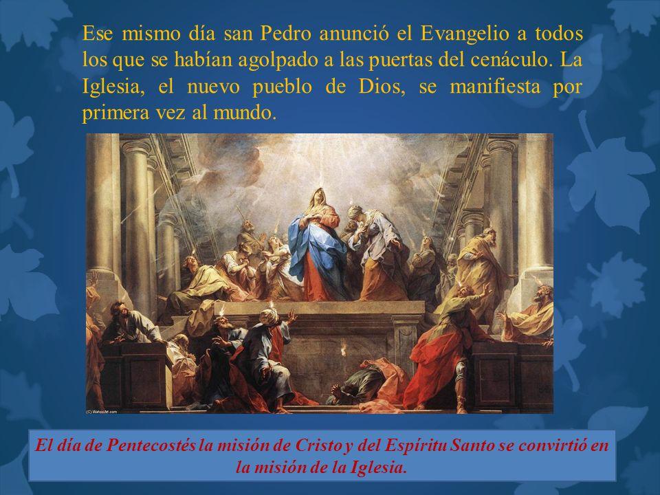 Ese mismo día san Pedro anunció el Evangelio a todos los que se habían agolpado a las puertas del cenáculo. La Iglesia, el nuevo pueblo de Dios, se ma