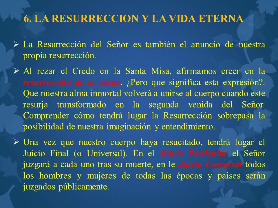 6. LA RESURRECCION Y LA VIDA ETERNA La Resurrección del Señor es también el anuncio de nuestra propia resurrección. Al rezar el Credo en la Santa Misa