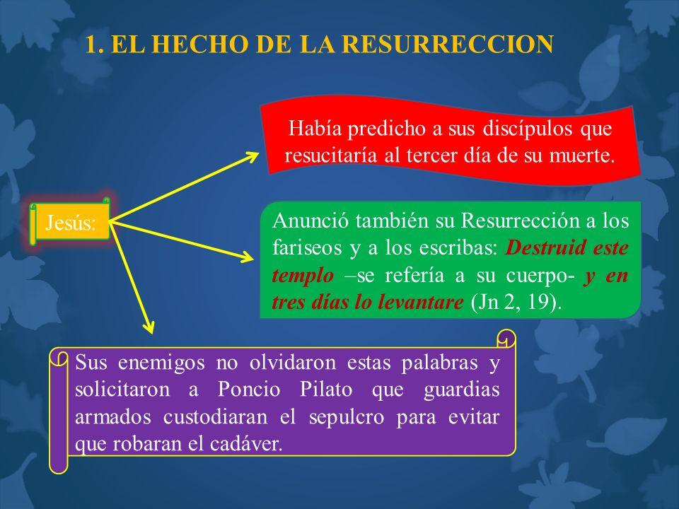 1. EL HECHO DE LA RESURRECCION Jesús: Había predicho a sus discípulos que resucitaría al tercer día de su muerte. Anunció también su Resurrección a lo