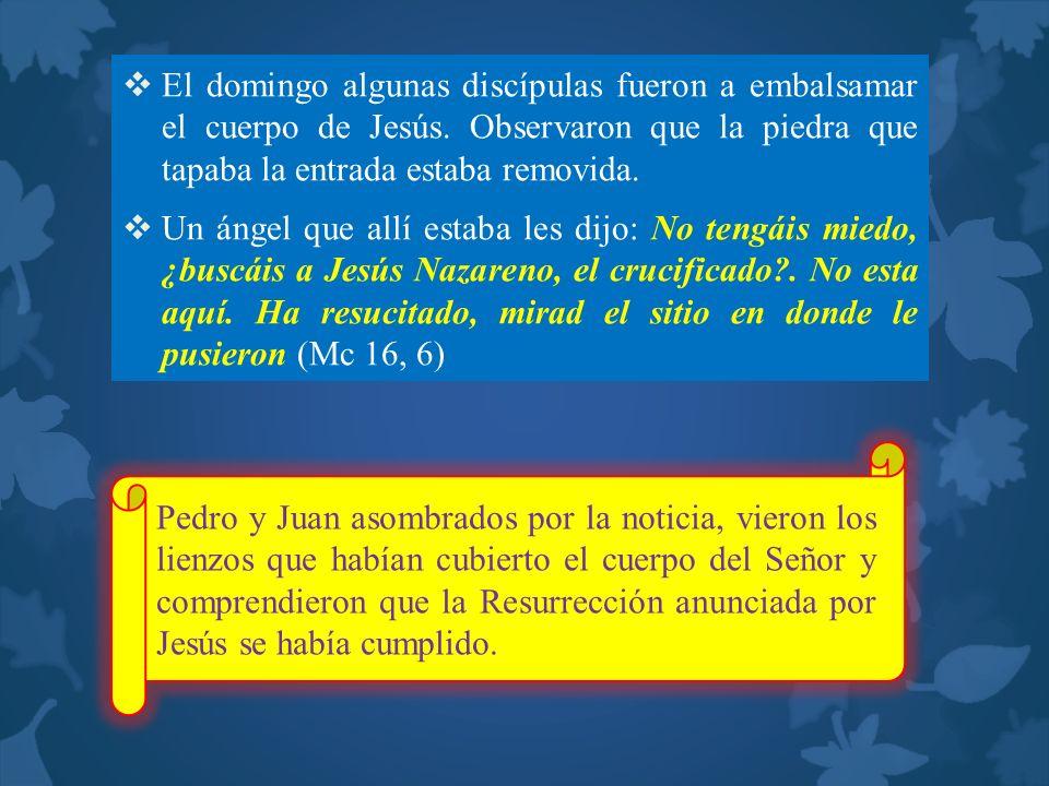 El domingo algunas discípulas fueron a embalsamar el cuerpo de Jesús. Observaron que la piedra que tapaba la entrada estaba removida. Un ángel que all