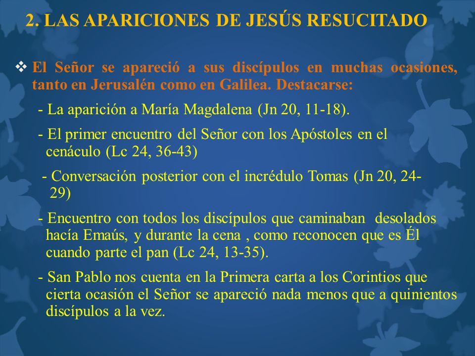 2. LAS APARICIONES DE JESÚS RESUCITADO El Señor se apareció a sus discípulos en muchas ocasiones, tanto en Jerusalén como en Galilea. Destacarse: - La