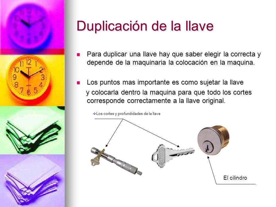 Duplicación de la llave Para duplicar una llave hay que saber elegir la correcta y depende de la maquinaria la colocación en la maquina. Para duplicar