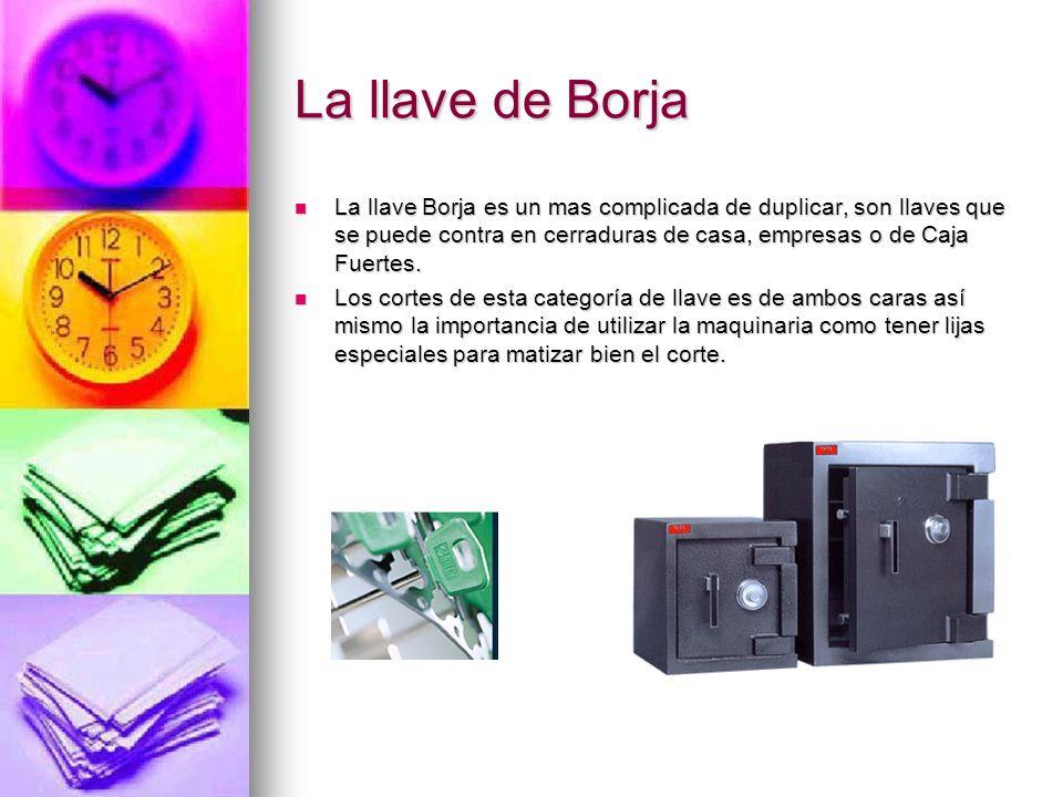 La llave de Borja La llave Borja es un mas complicada de duplicar, son llaves que se puede contra en cerraduras de casa, empresas o de Caja Fuertes. L