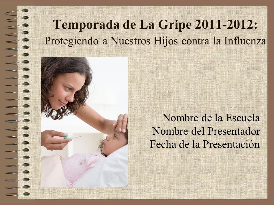 Temporada de La Gripe 2011-2012: Protegiendo a Nuestros Hijos contra la Influenza Nombre de la Escuela Nombre del Presentador Fecha de la Presentación