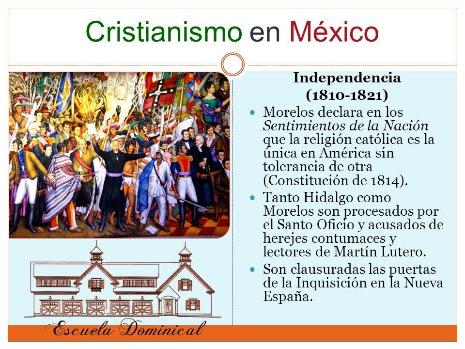 Independencia (1810-1821) Morelos declara en los Sentimientos de la Nación que la religión católica es la única en América sin tolerancia de otra (Constitución de 1814).