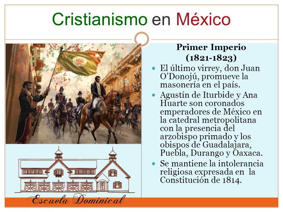 Primer Imperio (1821-1823) El último virrey, don Juan ODonojú, promueve la masonería en el país. Agustín de Iturbide y Ana Huarte son coronados empera