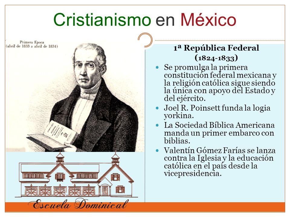 1ª República Federal ( 1824-1833 ) Se promulga la primera constitución federal mexicana y la religión católica sigue siendo la única con apoyo del Estado y del ejército.