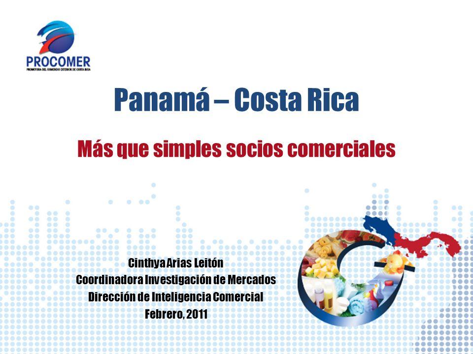 Panamá – Costa Rica Más que simples socios comerciales Cinthya Arias Leitón Coordinadora Investigación de Mercados Dirección de Inteligencia Comercial