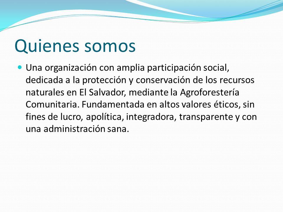 Quienes somos Una organización con amplia participación social, dedicada a la protección y conservación de los recursos naturales en El Salvador, medi