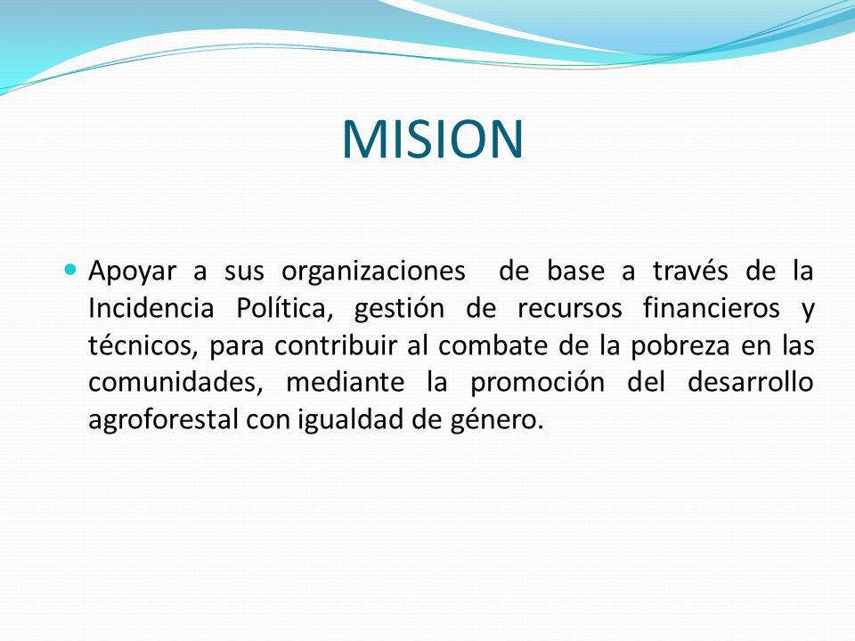 MISION Apoyar a sus organizaciones de base a través de la Incidencia Política, gestión de recursos financieros y técnicos, para contribuir al combate