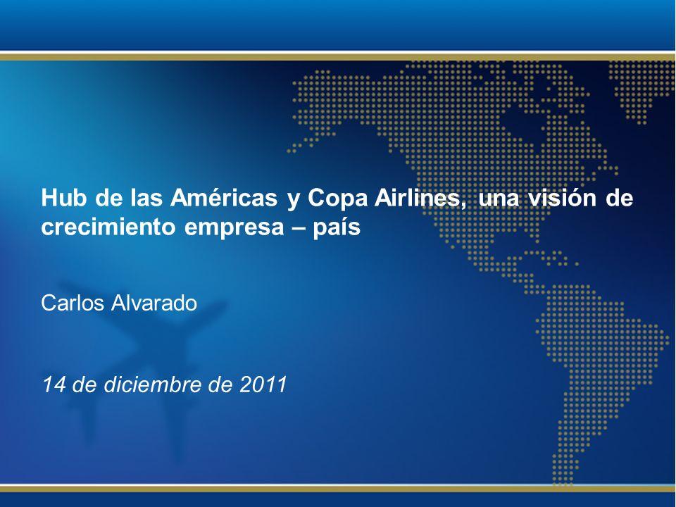 Hub de las Américas y Copa Airlines, una visión de crecimiento empresa – país Carlos Alvarado 14 de diciembre de 2011