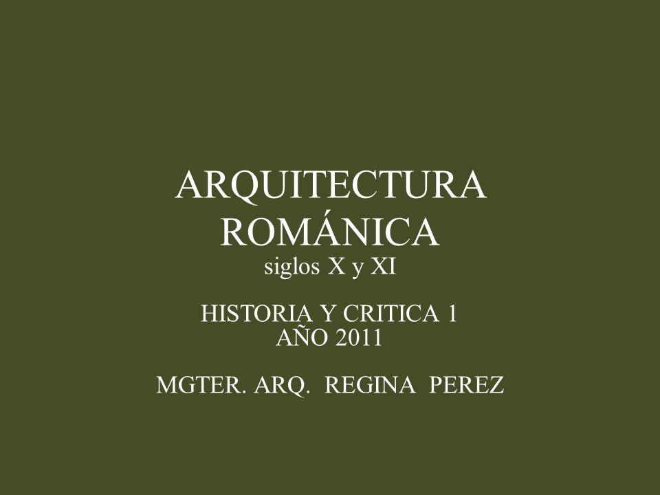ARQUITECTURA ROMÁNICA siglos X y XI HISTORIA Y CRITICA 1 AÑO 2011 MGTER. ARQ. REGINA PEREZ