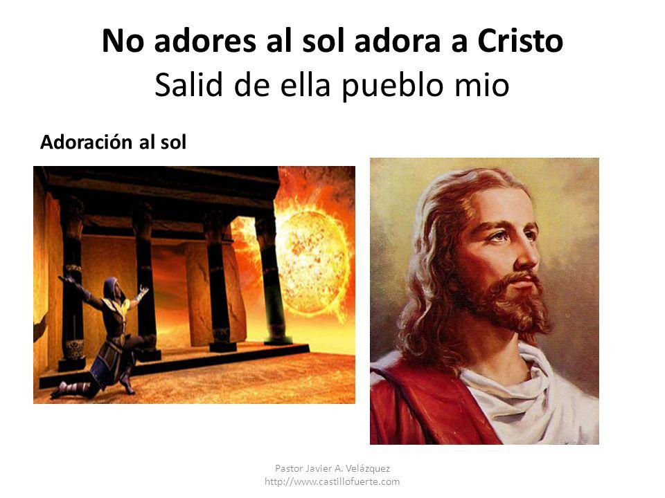 No adores al sol adora a Cristo Salid de ella pueblo mio Adoración al sol Pastor Javier A. Velázquez http://www.castillofuerte.com