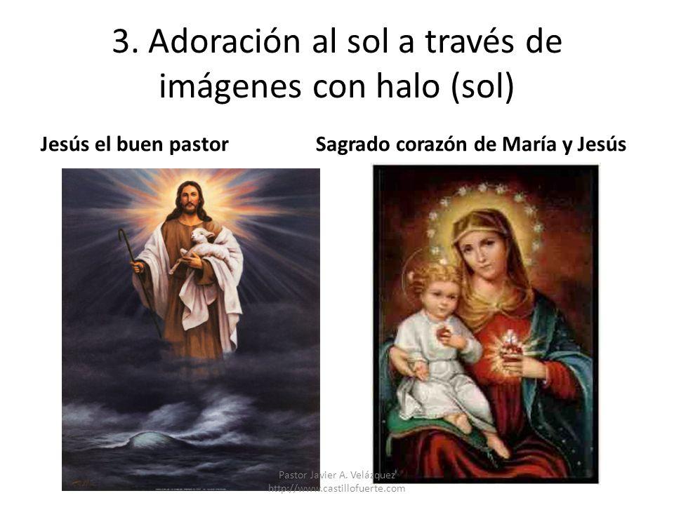 3. Adoración al sol a través de imágenes con halo (sol) Jesús el buen pastorSagrado corazón de María y Jesús Pastor Javier A. Velázquez http://www.cas