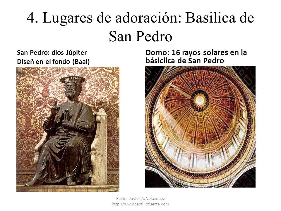 4. Lugares de adoración: Basilica de San Pedro San Pedro: dios Júpiter Diseñ en el fondo (Baal) Domo: 16 rayos solares en la básiclica de San Pedro Pa