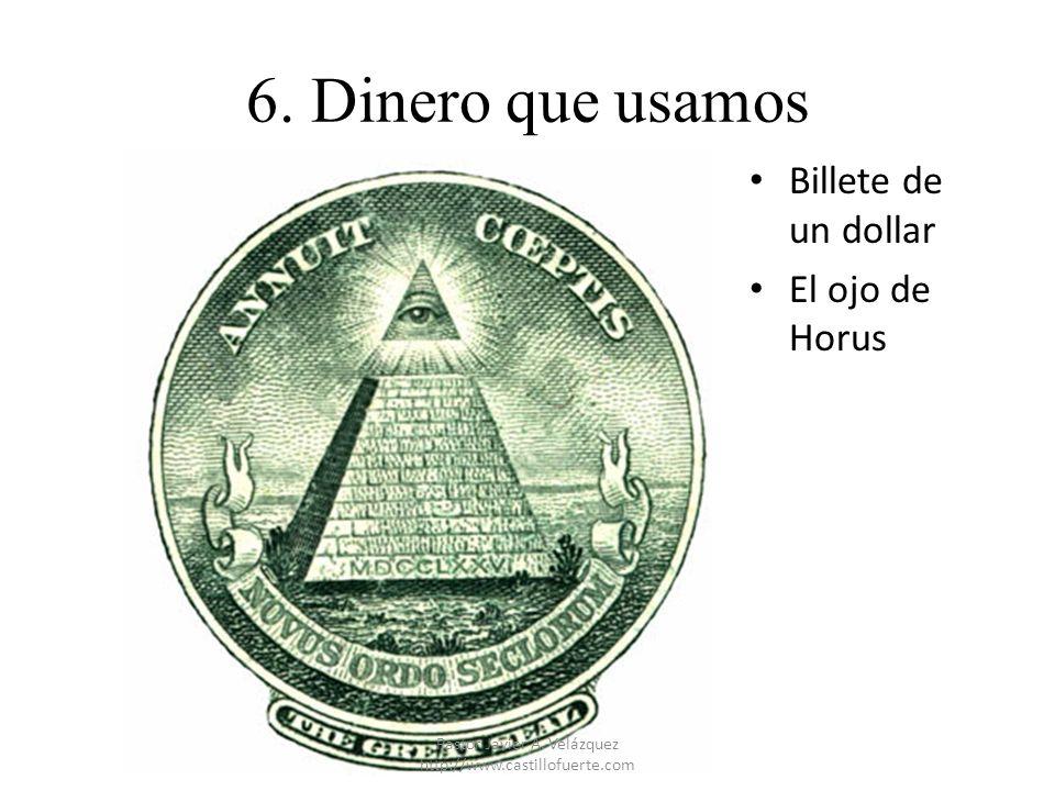 6. Dinero que usamos Billete de un dollar El ojo de Horus Pastor Javier A. Velázquez http://www.castillofuerte.com