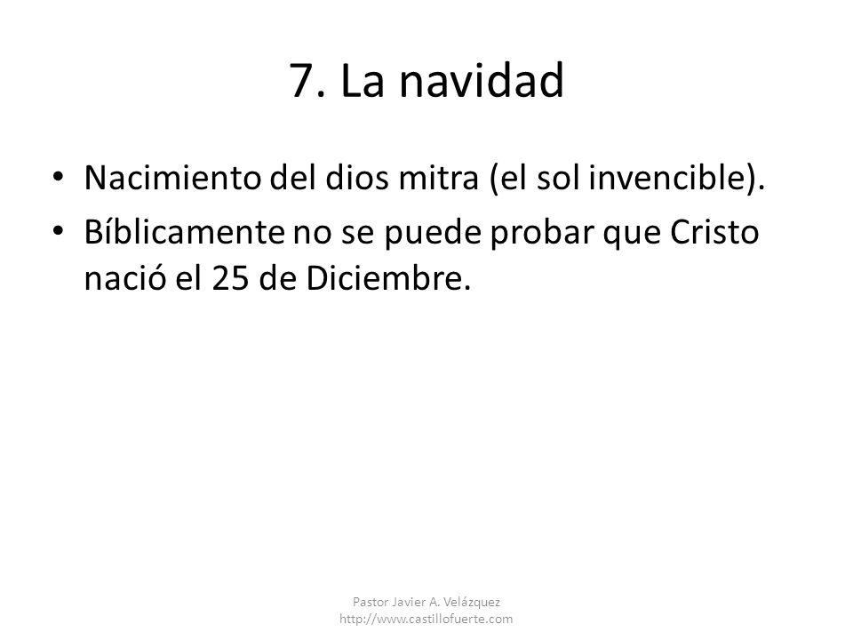 7. La navidad Nacimiento del dios mitra (el sol invencible). Bíblicamente no se puede probar que Cristo nació el 25 de Diciembre. Pastor Javier A. Vel