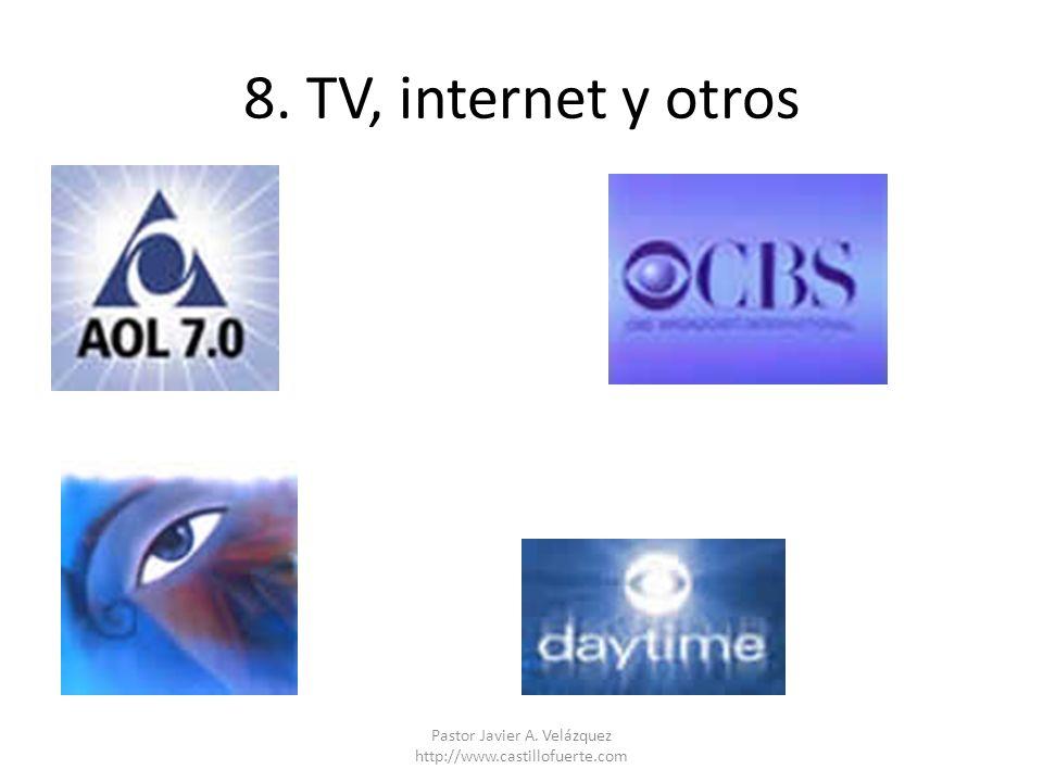 8. TV, internet y otros Pastor Javier A. Velázquez http://www.castillofuerte.com