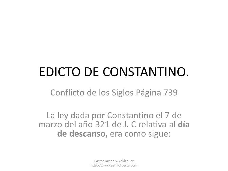 EDICTO DE CONSTANTINO. Conflicto de los Siglos Página 739 La ley dada por Constantino el 7 de marzo del año 321 de J. C relativa al día de descanso, e