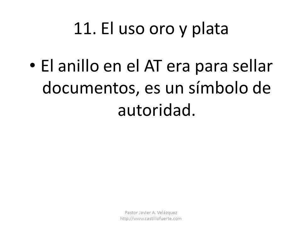11. El uso oro y plata El anillo en el AT era para sellar documentos, es un símbolo de autoridad. Pastor Javier A. Velázquez http://www.castillofuerte