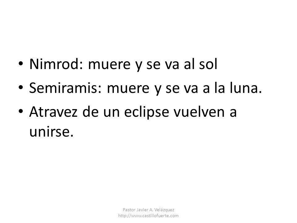 Nimrod: muere y se va al sol Semiramis: muere y se va a la luna. Atravez de un eclipse vuelven a unirse. Pastor Javier A. Velázquez http://www.castill