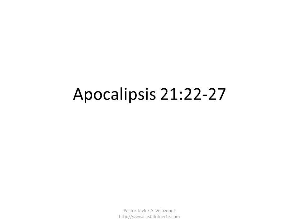 Apocalipsis 21:22-27 Pastor Javier A. Velázquez http://www.castillofuerte.com